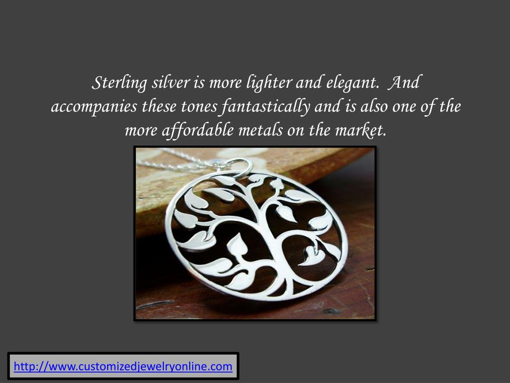 Sterling silver is more lighter and elegant.