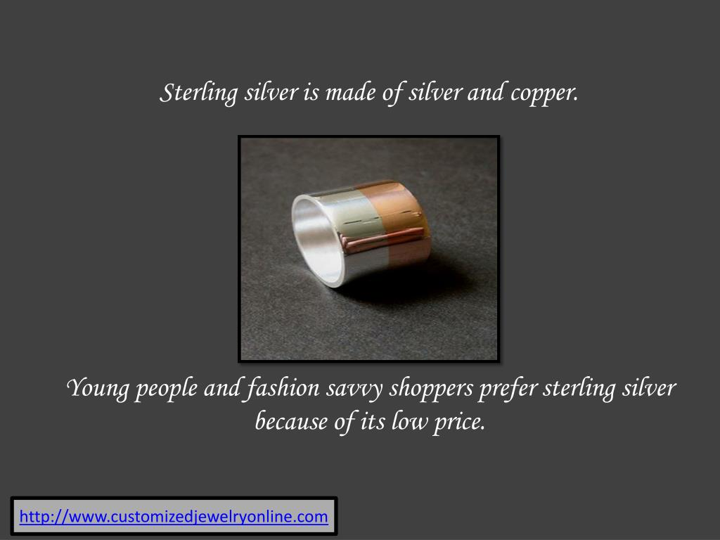 Sterling silver is made of silver and copper.