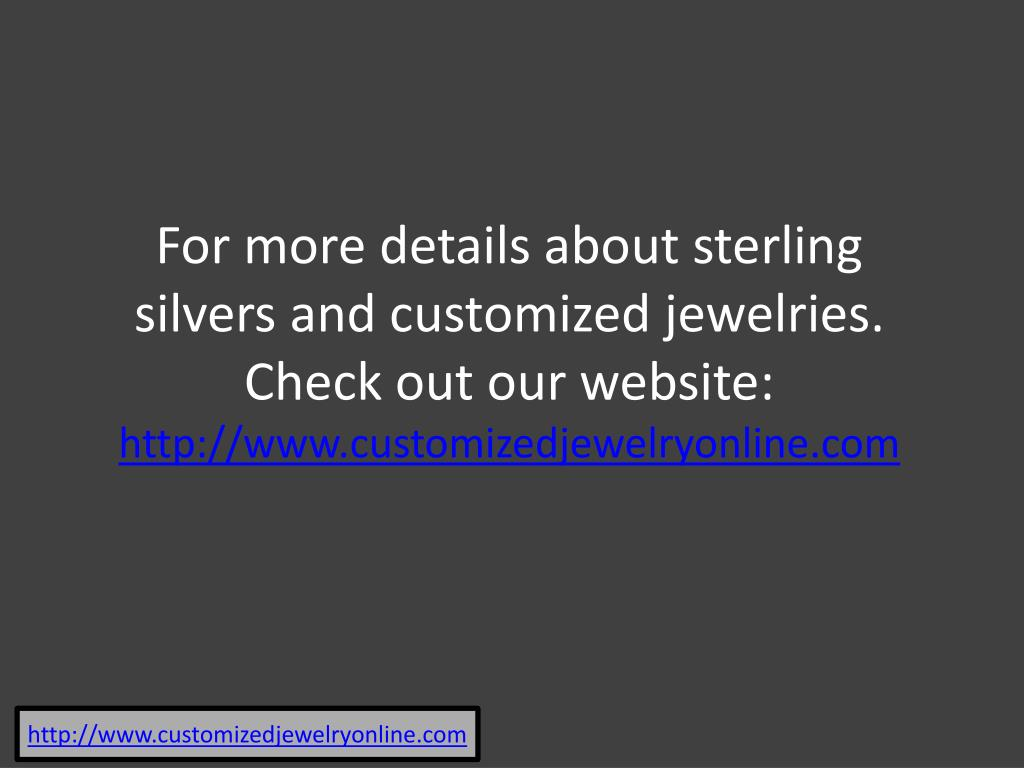 For more details about sterling silvers and customized