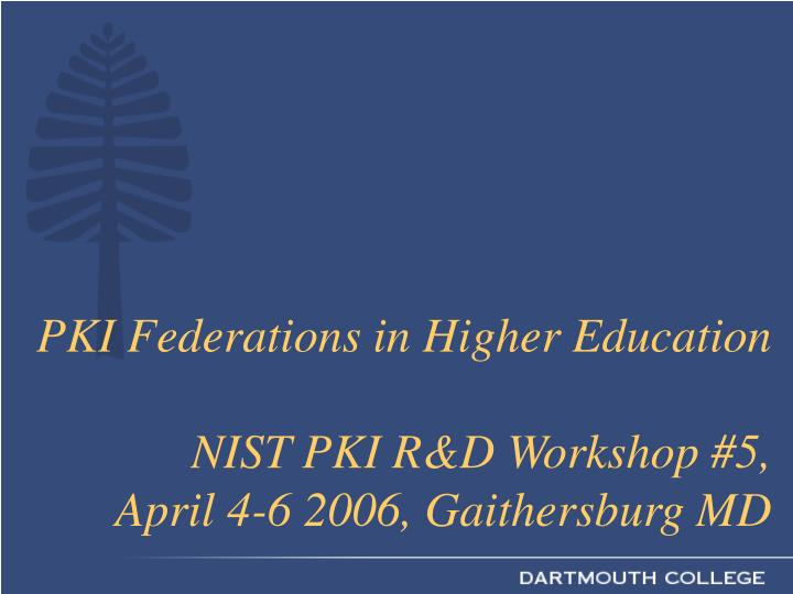 Pki federations in higher education nist pki r d workshop 5 april 4 6 2006 gaithersburg md