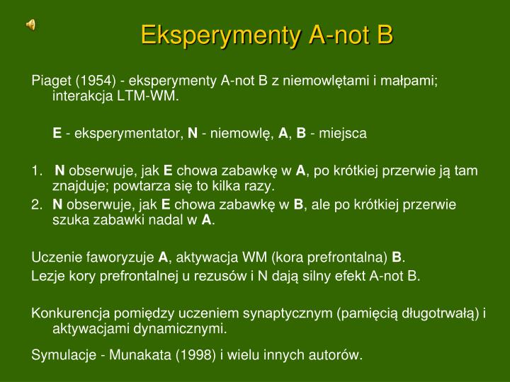Piaget (1954) - eksperymenty A-not B z niemowlętami i małpami; interakcja LTM-WM.