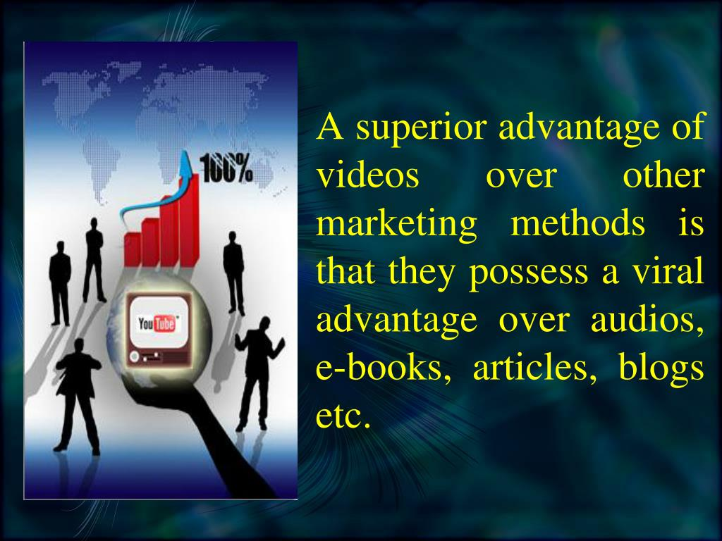 A superior advantage of videos over other marketing methods is that they possess a viral advantage over audios, e-books, articles, blogs etc.