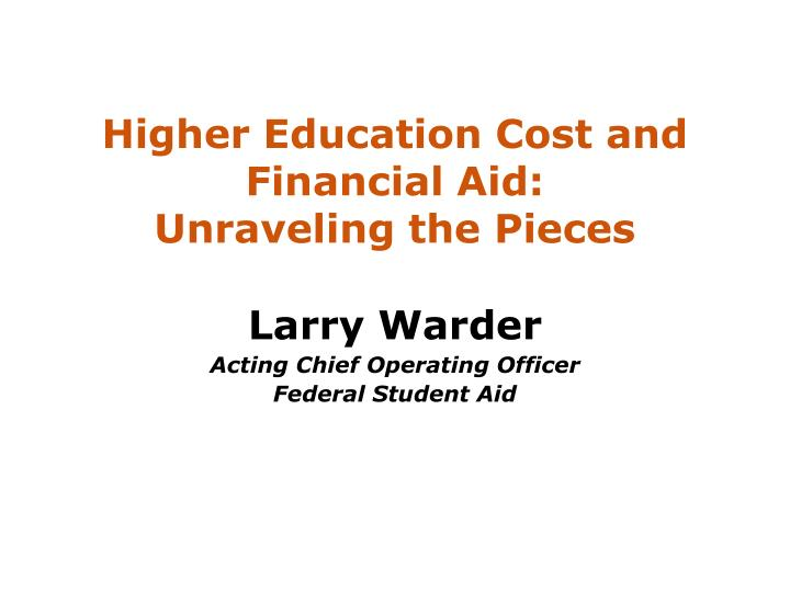 Higher education cost and financial aid unraveling the pieces l.jpg