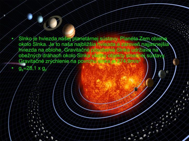 Slnko je hviezda naej planetrnej sstavy. Planta Zem obieha okolo Slnka. Je to naa najbliia hviezda a zrove najjasnejia hviezda na oblohe. Gravitan psobenie Slnka udriava na obench drhach okolo Slnka vetky objekty slnenej sstavy.