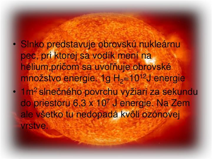 Slnko predstavuje obrovskú nukleárnu pec, pri ktorej sa vodík mení na hélium,pričom sa uvoľňuje obrovské množstvo energie. 1g H