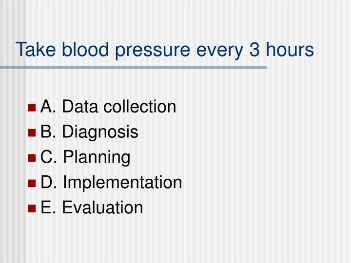 Take blood pressure every 3 hours