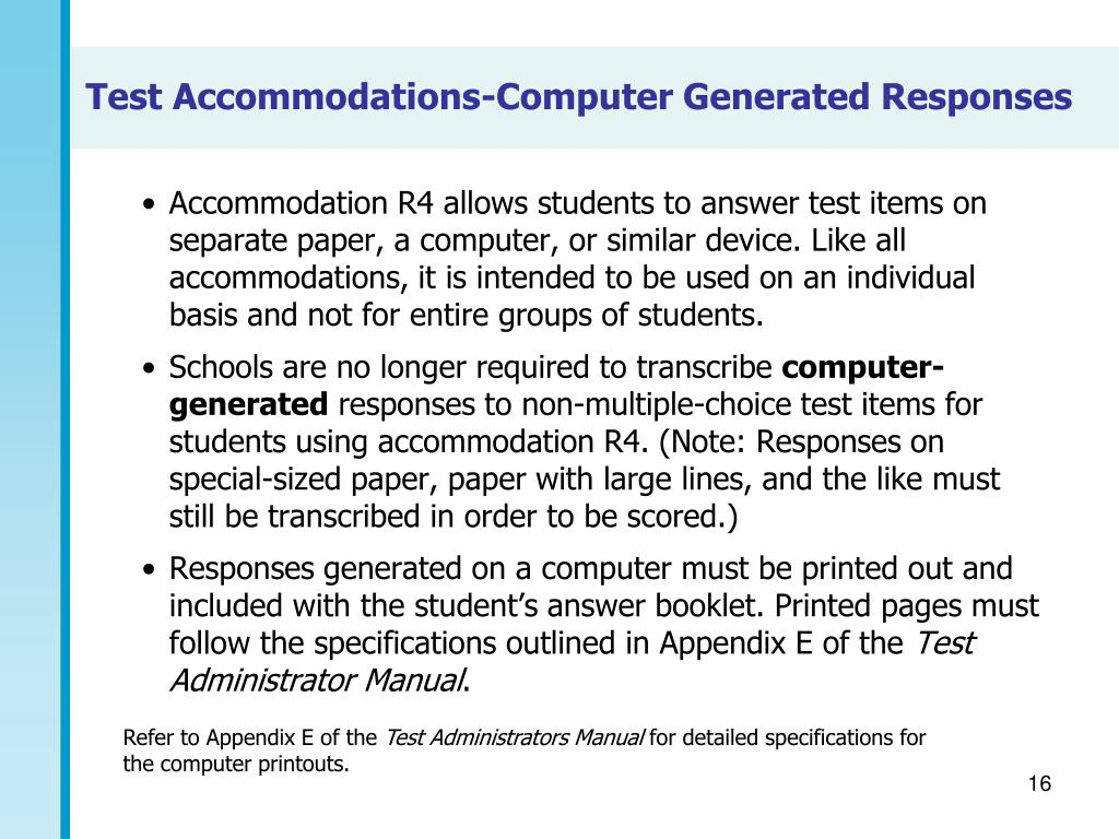 Accommodation R4 allows students to answer test items on separate paper, a computer, or similar device. Like all accommodations, it is intended to be used on an individual basis and not for entire groups of students.