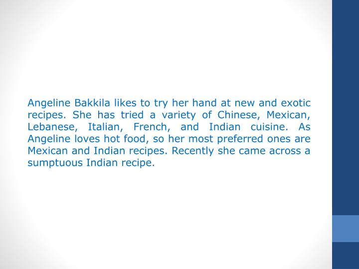 Angeline Bakkila likes to try her hand at new and exotic recipes. She has tried a variety of Chinese, Mexican, Lebanese, Italian, French, and Indian cuisine. As Angeline loves hot food, so her most preferred ones are Mexican and Indian recipes. Recently she came across a sumptuous Indian recipe.
