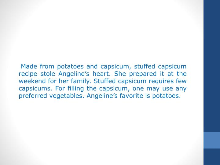 Made from potatoes and capsicum, stuffed capsicum recipe stole Angeline's heart. She prepared it at the weekend for her family. Stuffed capsicum requires few capsicums. For filling the capsicum, one may use any preferred vegetables. Angeline's favorite is potatoes.