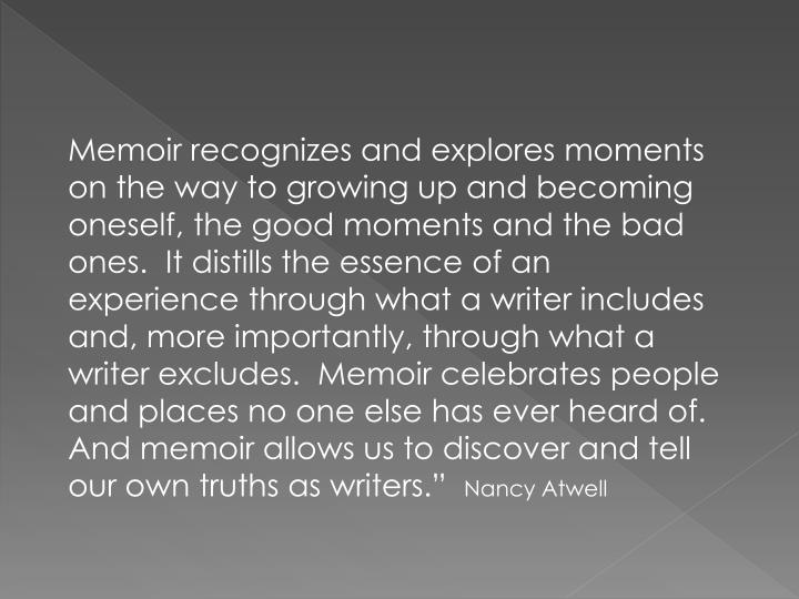 Memoir recognizes and explores moments on the way to growing up and becoming oneself, the good moments and the bad ones.  It distills the essence of an experience through what a writer includes and, more importantly, through what a writer excludes.  Memoir celebrates people and places no one else has ever heard of.  And memoir allows us to discover and tell our own truths as writers