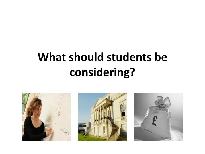What should students be considering?