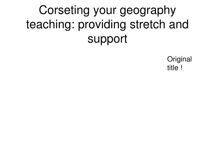 Corseting your geography teaching: providing stretch and support