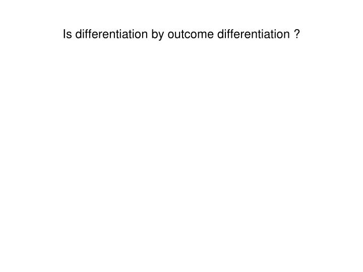 Is differentiation by outcome differentiation ?