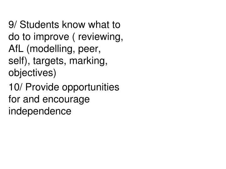 9/ Students know what to do to improve ( reviewing, AfL (modelling, peer, self), targets, marking, objectives)