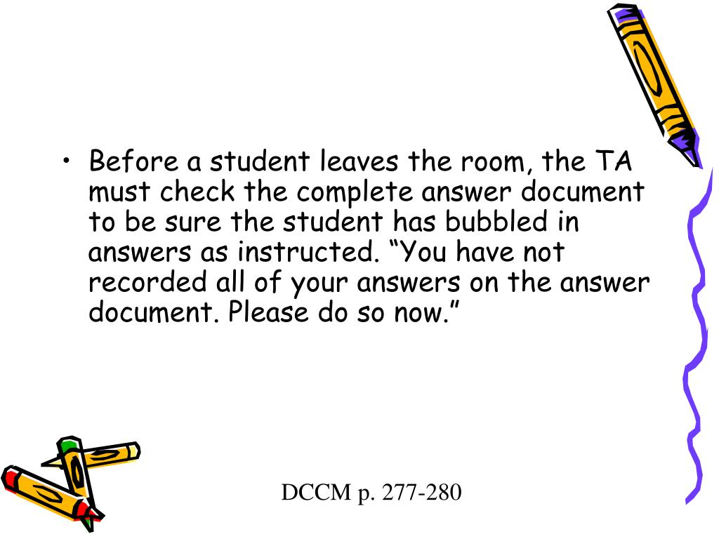 "Before a student leaves the room, the TA must check the complete answer document to be sure the student has bubbled in answers as instructed. ""You have not recorded all of your answers on the answer document. Please do so now."""
