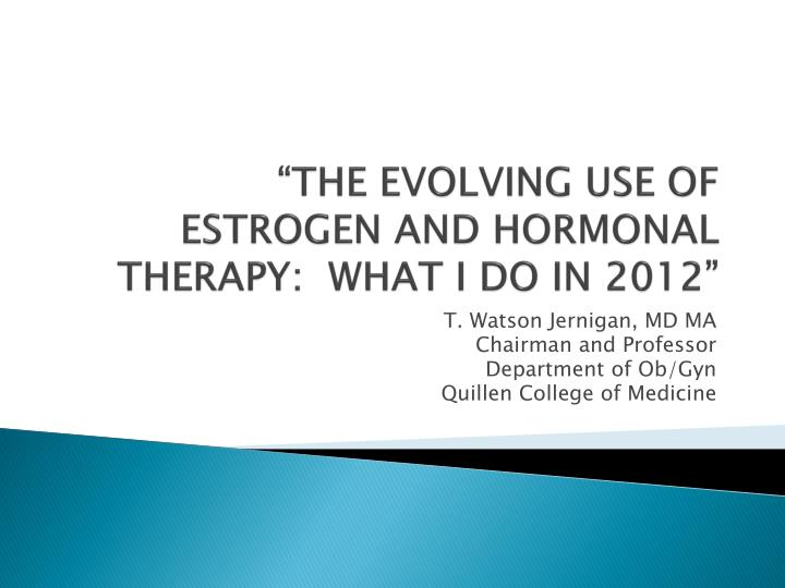 """THE EVOLVING USE OF ESTROGEN AND HORMONAL THERAPY:  WHAT I DO IN 2012"""