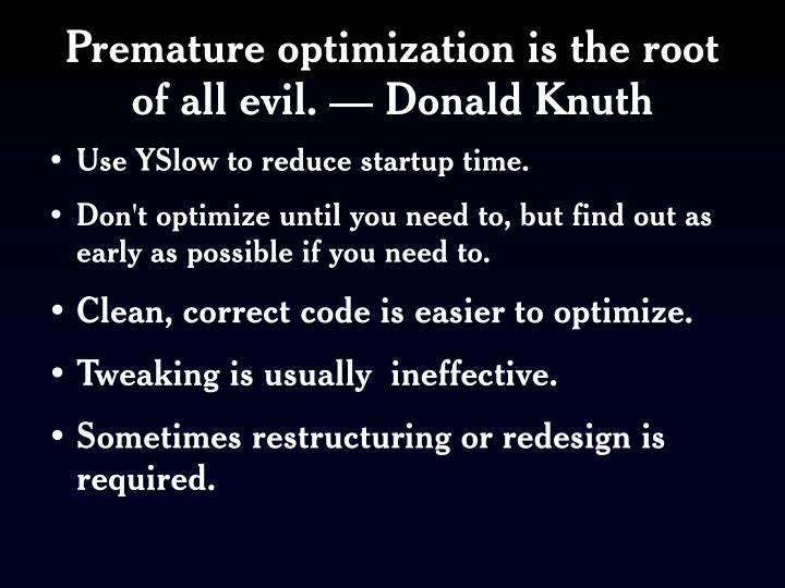 Premature optimization is the root of all evil. — Donald Knuth