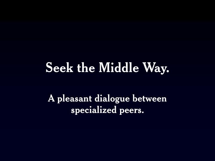 Seek the Middle Way.