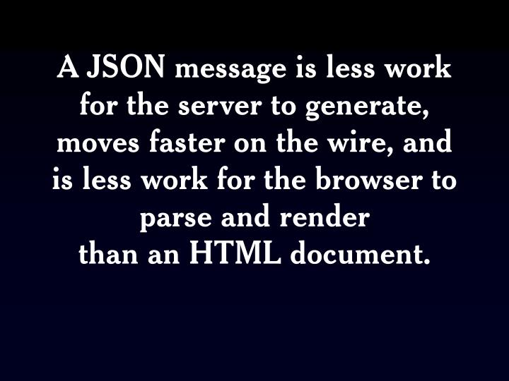 A JSON message is less work for the server to generate, moves faster on the wire, and is less work for the browser to parse and render