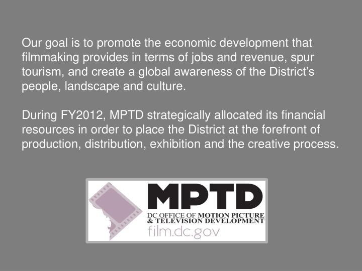 Our goal is to promote the economic development that filmmaking provides in terms of jobs and revenue, spur tourism, and create a global awareness of the District's people, landscape and culture.
