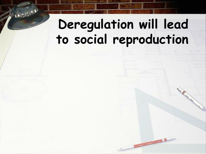Deregulation will lead to social reproduction