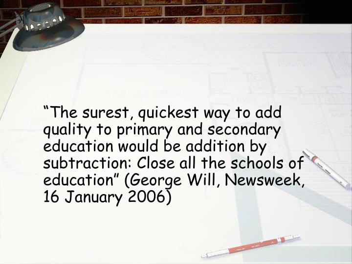 """The surest, quickest way to add quality to primary and secondary education would be addition by subtraction: Close all the schools of education"" (George Will, Newsweek, 16 January 2006)"
