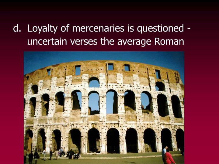 d.  Loyalty of mercenaries is questioned -     uncertain verses the average Roman