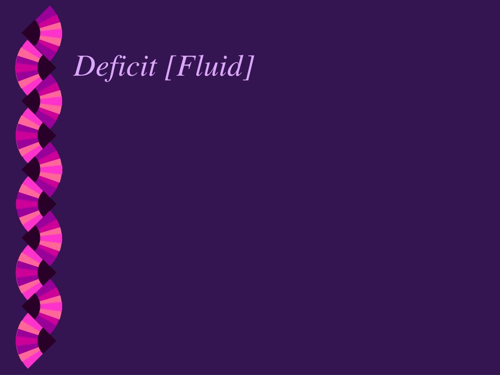 Deficit [Fluid]
