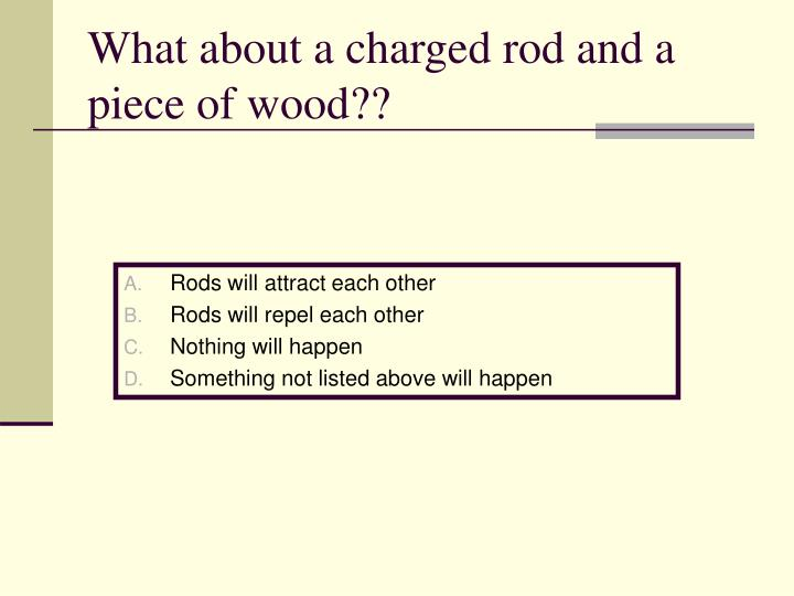 What about a charged rod and a piece of wood??