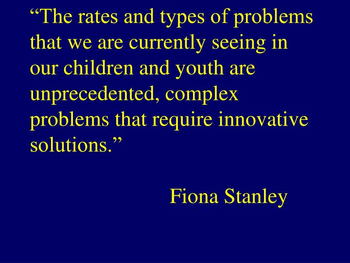 """The rates and types of problems that we are currently seeing in our children and youth are unprec..."
