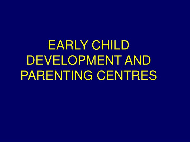 EARLY CHILD DEVELOPMENT AND PARENTING CENTRES