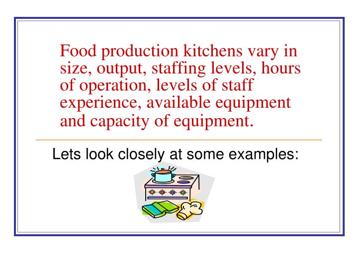 Food production kitchens vary in size, output, staffing levels, hours of operation, levels of staff experience, available equipment and capacity of equipment
