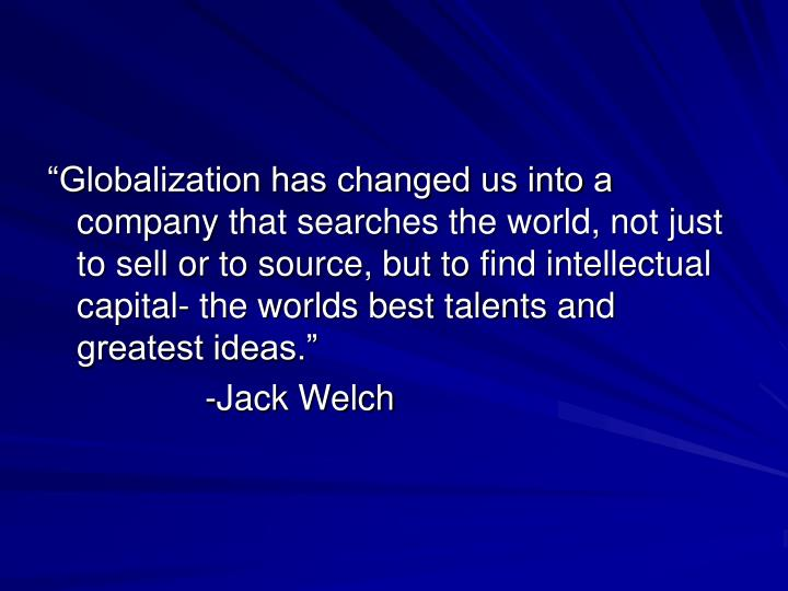 """Globalization has changed us into a company that searches the world, not just to sell or to source, but to find intellectual capital- the worlds best talents and greatest ideas."""
