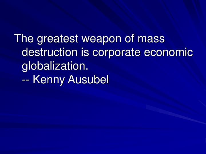 The greatest weapon of mass destruction is corporate economic globalization.