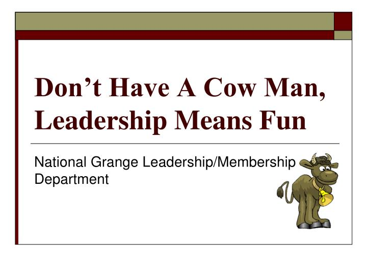 Don't Have A Cow Man, Leadership Means Fun