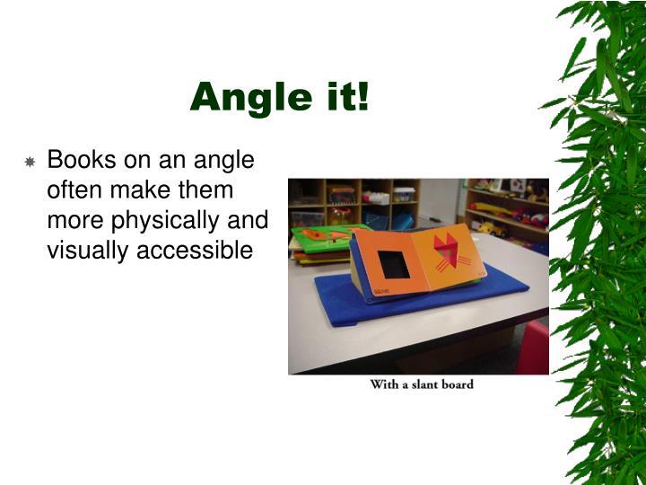 Angle it!