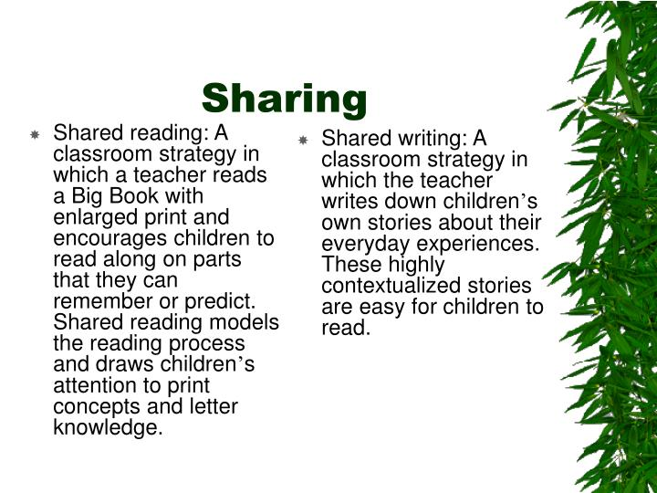 Shared reading: A classroom strategy in which a teacher reads a Big Book with enlarged print and encourages children to read along on parts that they can remember or predict. Shared reading models the reading process and draws children