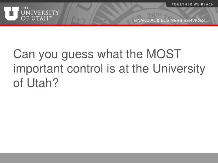 Can you guess what the MOST important control is at the University of Utah?