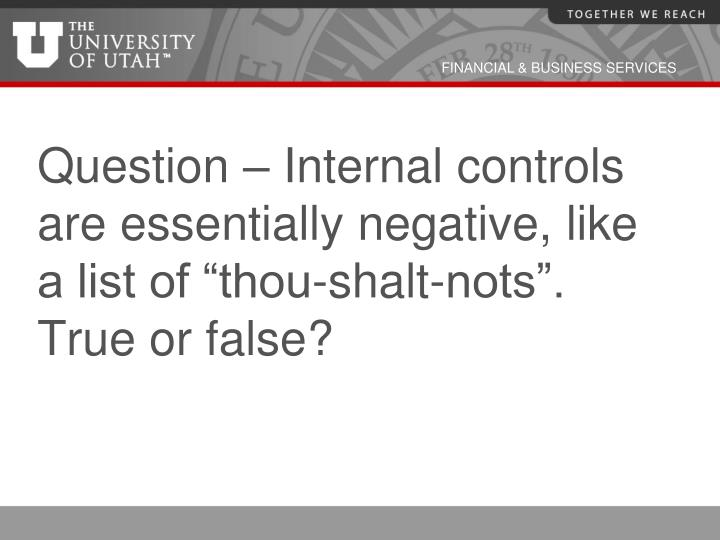 "Question – Internal controls are essentially negative, like a list of ""thou-shalt-nots"".  True or false?"