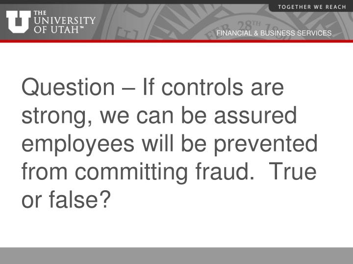 Question – If controls are strong, we can be assured employees will be prevented from committing fraud.  True or false?