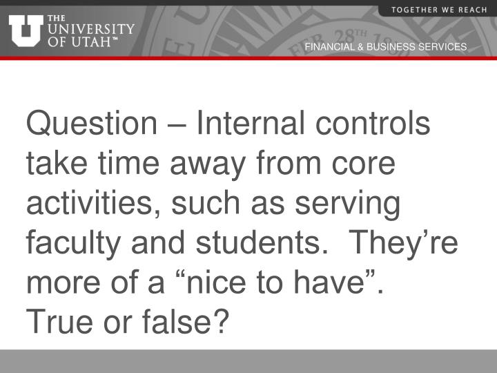 "Question – Internal controls take time away from core activities, such as serving faculty and students.  They're more of a ""nice to have"".  True or false?"