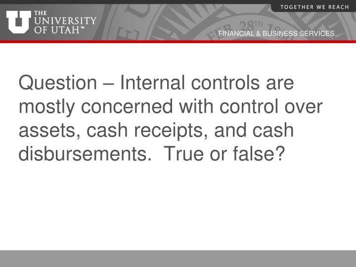 Question – Internal controls are mostly concerned with control over assets, cash receipts, and cash disbursements.  True or false?