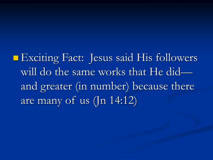 Exciting Fact:  Jesus said His followers will do the same works that He did—and greater (in number) because there are many of us (Jn 14:12)