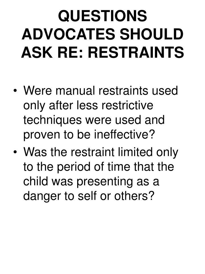 QUESTIONS ADVOCATES SHOULD ASK RE: RESTRAINTS