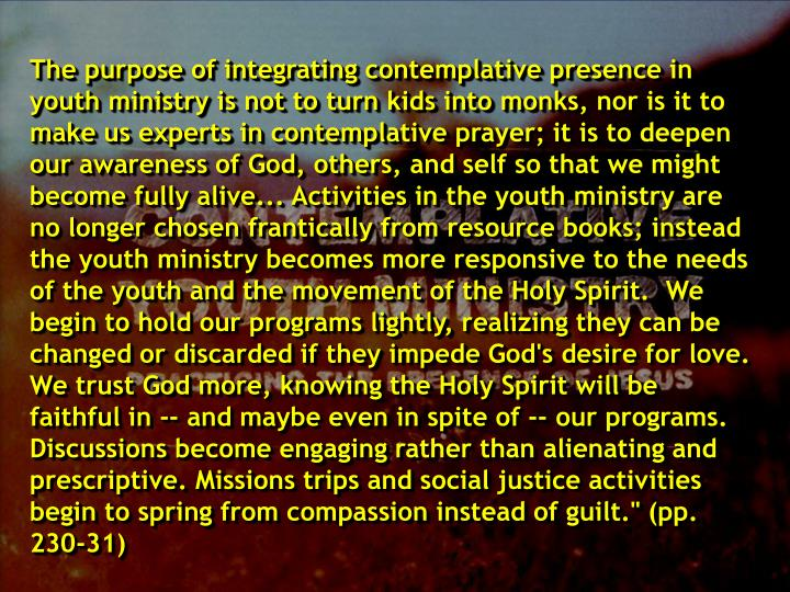 "The purpose of integrating contemplative presence in youth ministry is not to turn kids into monks, nor is it to make us experts in contemplative prayer; it is to deepen our awareness of God, others, and self so that we might become fully alive... Activities in the youth ministry are no longer chosen frantically from resource books; instead the youth ministry becomes more responsive to the needs of the youth and the movement of the Holy Spirit.  We begin to hold our programs lightly, realizing they can be changed or discarded if they impede God's desire for love.  We trust God more, knowing the Holy Spirit will be faithful in -- and maybe even in spite of -- our programs. Discussions become engaging rather than alienating and prescriptive. Missions trips and social justice activities begin to spring from compassion instead of guilt."" (pp. 230-31)"