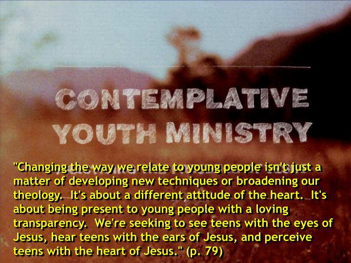 """Changing the way we relate to young people isn't just a matter of developing new techniques or broadening our theology.  It's about a different attitude of the heart.  It's about being present to young people with a loving transparency.  We're seeking to see teens with the eyes of Jesus, hear teens with the ears of Jesus, and perceive teens with the heart of Jesus."" (p. 79)"