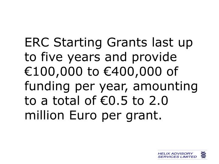 ERC Starting Grants last up to five years and provide €100,000 to €400,000 of funding per year, amounting to a total of €0.5 to 2.0 million Euro per grant.