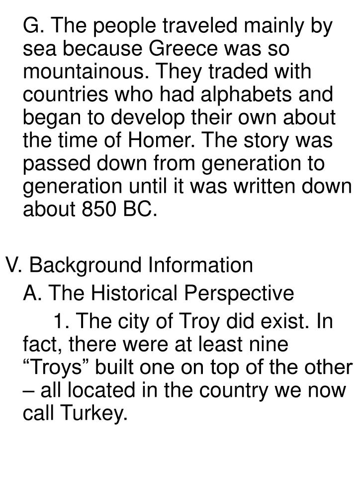 G. The people traveled mainly by sea because Greece was so mountainous. They traded with countries who had alphabets and began to develop their own about the time of Homer. The story was passed down from generation to generation until it was written down about 850 BC.