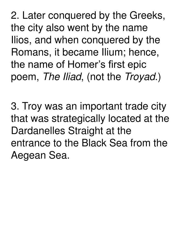 2. Later conquered by the Greeks, the city also went by the name Ilios, and when conquered by the Romans, it became Ilium; hence, the name of Homer's first epic poem,