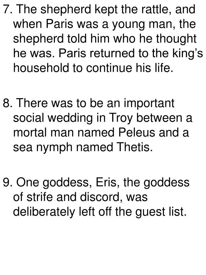 7. The shepherd kept the rattle, and when Paris was a young man, the shepherd told him who he thought he was. Paris returned to the king's household to continue his life.